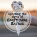 Spotting the Signs of Emotional Eating