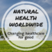Natural Health Worldwide: Changing healthcare for good